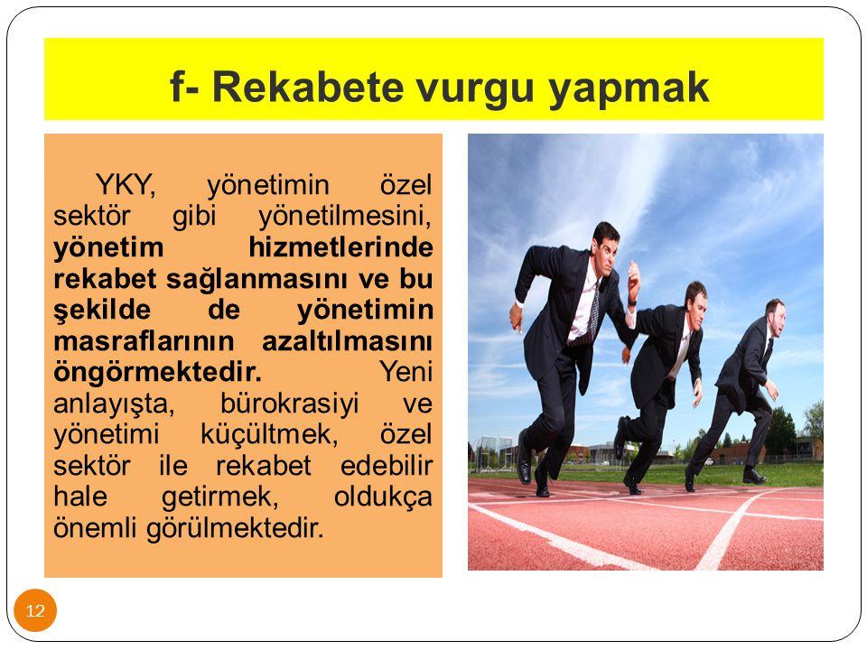 f- Rekabete vurgu yapmak 12 YKY, yönetimin özel sektör gibi yönetilmesini, yönetim hizmetlerinde rekabet sağlanmasını ve bu şekilde de yönetimin masra
