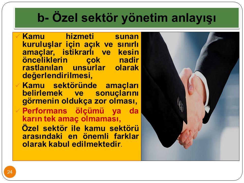 b- Özel sektör yönetim anlayışı 24 Kamu hizmeti sunan kuruluşlar için açık ve sınırlı amaçlar, istikrarlı ve kesin önceliklerin çok nadir rastlanılan
