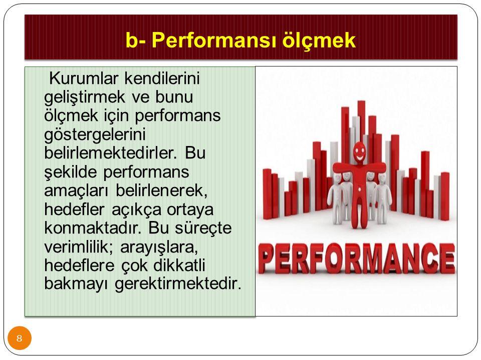 b- Performansı ölçmek 8 Kurumlar kendilerini geliştirmek ve bunu ölçmek için performans göstergelerini belirlemektedirler. Bu şekilde performans amaçl