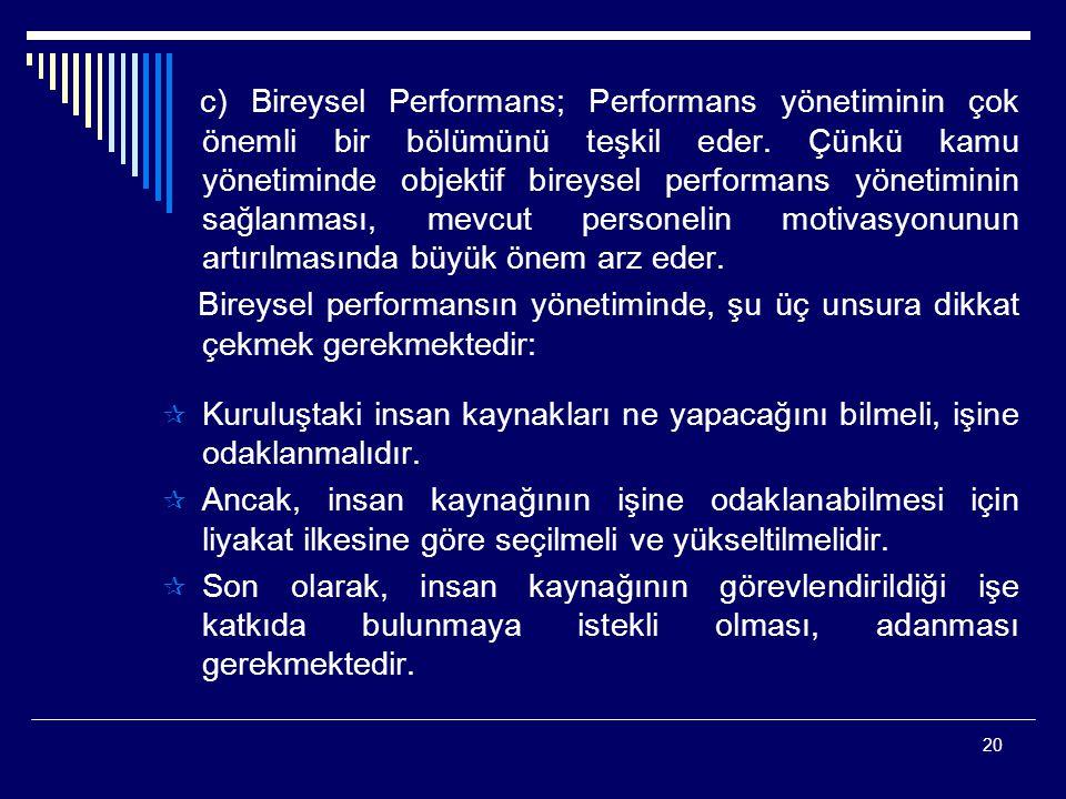 20 c) Bireysel Performans; Performans yönetiminin çok önemli bir bölümünü teşkil eder. Çünkü kamu yönetiminde objektif bireysel performans yönetiminin