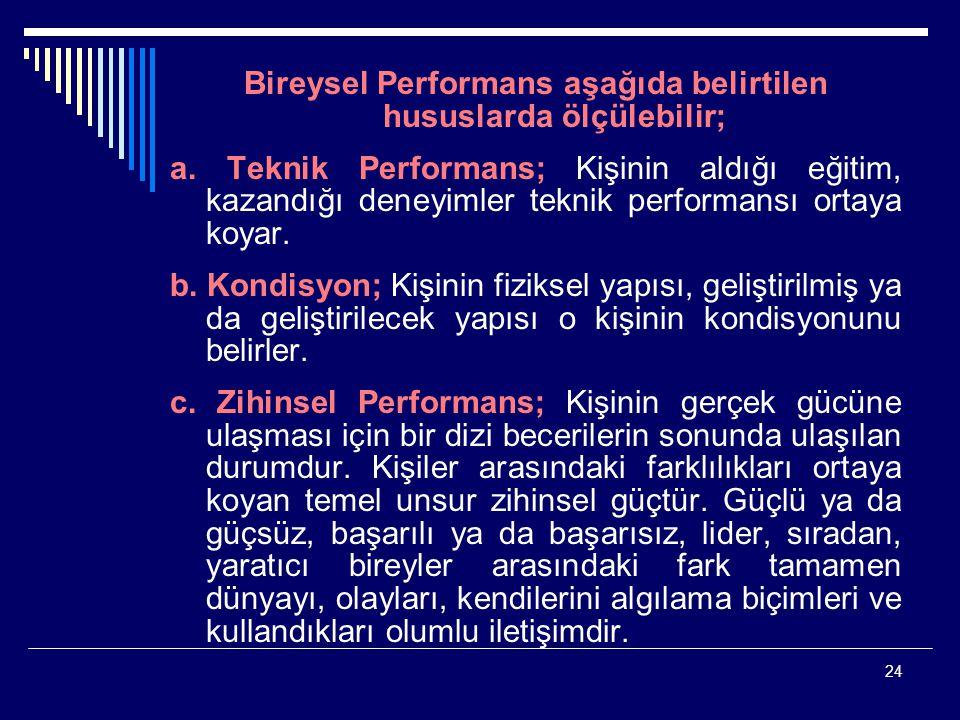 24 Bireysel Performans aşağıda belirtilen hususlarda ölçülebilir; a. Teknik Performans; Kişinin aldığı eğitim, kazandığı deneyimler teknik performansı