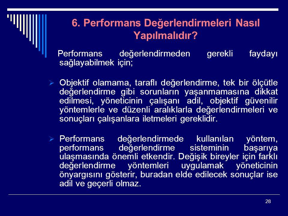 28 6. Performans Değerlendirmeleri Nasıl Yapılmalıdır? Performans değerlendirmeden gerekli faydayı sağlayabilmek için;  Objektif olamama, taraflı değ