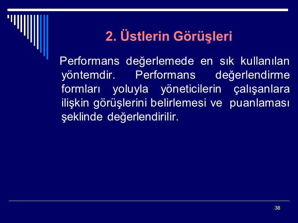 38 2. Üstlerin Görüşleri Performans değerlemede en sık kullanılan yöntemdir. Performans değerlendirme formları yoluyla yöneticilerin çalışanlara ilişk