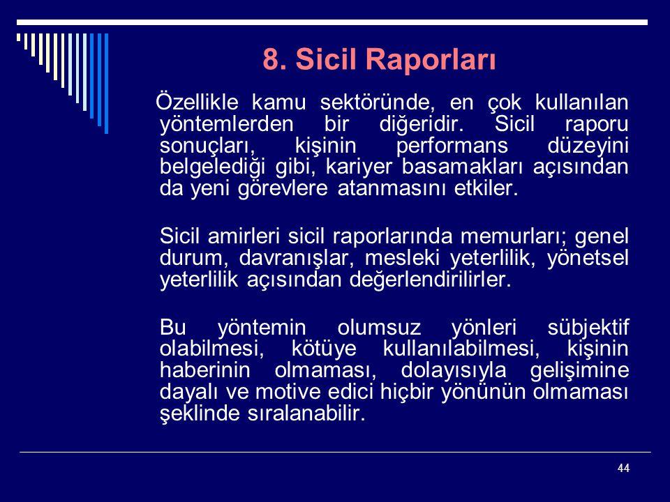 44 8. Sicil Raporları Özellikle kamu sektöründe, en çok kullanılan yöntemlerden bir diğeridir. Sicil raporu sonuçları, kişinin performans düzeyini bel