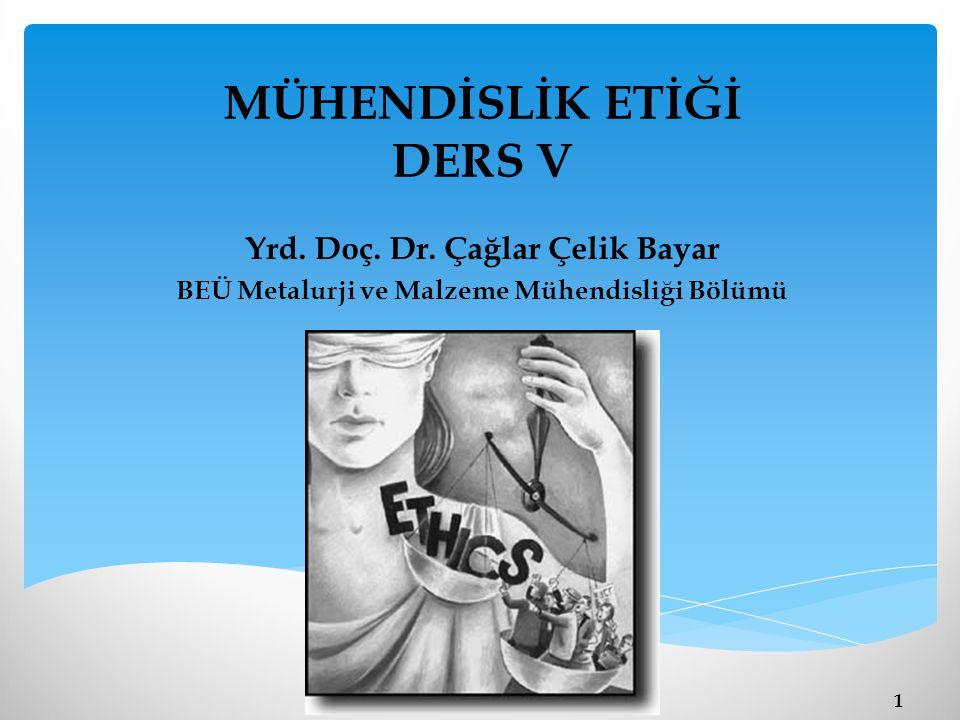 MÜHENDİSLİK ETİĞİ DERS V Yrd. Doç. Dr. Çağlar Çelik Bayar BEÜ Metalurji ve Malzeme Mühendisliği Bölümü 1