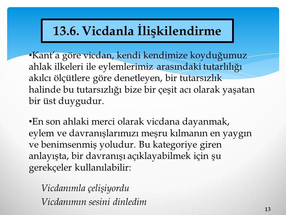 13 13.6. Vicdanla İlişkilendirme Kant'a göre vicdan, kendi kendimize koyduğumuz ahlak ilkeleri ile eylemlerimiz arasındaki tutarlılığı akılcı ölçütler