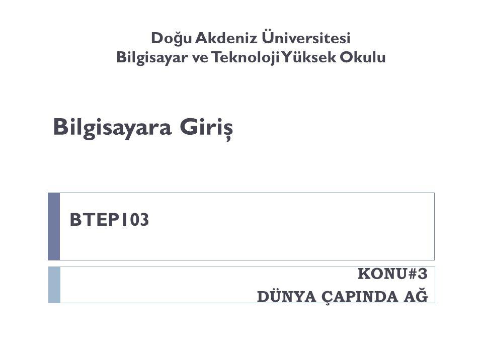 Bilgisayara Giriş KONU#3 DÜNYA ÇAPINDA AĞ BTEP103 Do ğ u Akdeniz Üniversitesi Bilgisayar ve Teknoloji Yüksek Okulu