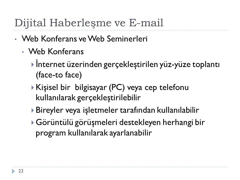 Dijital Haberleşme ve E-mail 23 Web Konferans ve Web Seminerleri Web Konferans  İ nternet üzerinden gerçekleştirilen yüz-yüze toplantı (face-to face)  Kişisel bir bilgisayar (PC) veya cep telefonu kullanılarak gerçekleştirilebilir  Bireyler veya işletmeler tarafından kullanılabilir  Görüntülü görüşmeleri destekleyen herhangi bir program kullanılarak ayarlanabilir