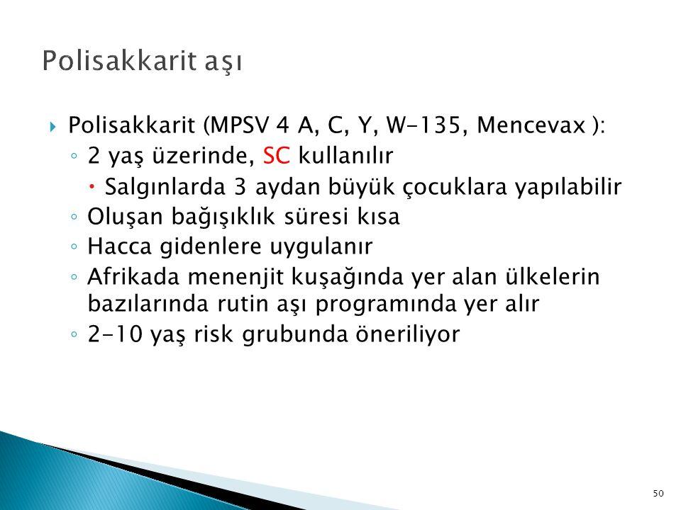 50 Polisakkarit aşı  Polisakkarit (MPSV 4 A, C, Y, W-135, Mencevax ): ◦ 2 yaş üzerinde, SC kullanılır  Salgınlarda 3 aydan büyük çocuklara yapılabil