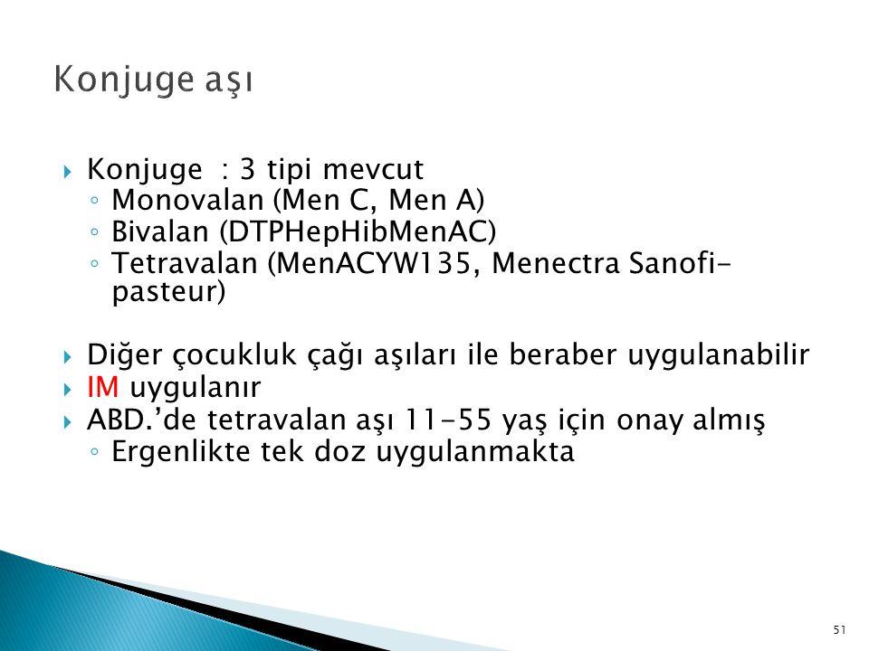 51 Konjuge aşı  Konjuge : 3 tipi mevcut ◦ Monovalan (Men C, Men A) ◦ Bivalan (DTPHepHibMenAC) ◦ Tetravalan (MenACYW135, Menectra Sanofi- pasteur)  D