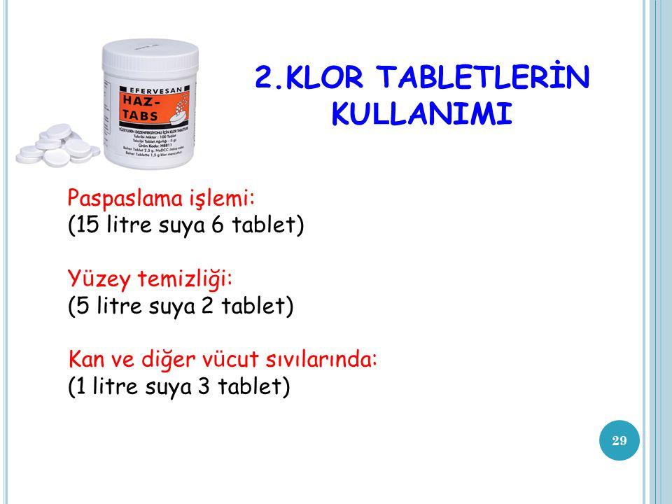 29 2.KLOR TABLETLERİN KU L LANIMI Paspaslama işlemi: (15 litre suya 6 tablet) Y ü zey temizliği: (5 litre suya 2 tablet) Kan ve diğer v ü cut sıvıları