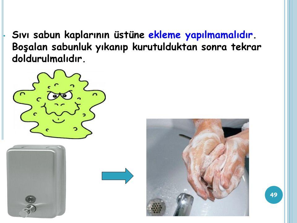 49 Sıvı sabun kaplarının üstüne ekleme yapılmamalıdır. Boşalan sabunluk yıkanıp kurutulduktan sonra tekrar doldurulmalıdır.