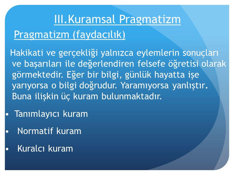 III.Kuramsal Pragmatizm Pragmatizm (faydacılık) Hakikati ve gerçekliği yalnızca eylemlerin sonuçları ve başarıları ile değerlendiren felsefe öğretisi olarak görmektedir.