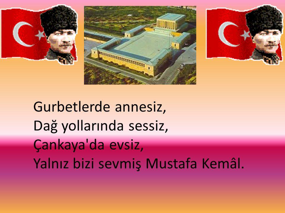 Gurbetlerde annesiz, Dağ yollarında sessiz, Çankaya'da evsiz, Yalnız bizi sevmiş Mustafa Kemâl.