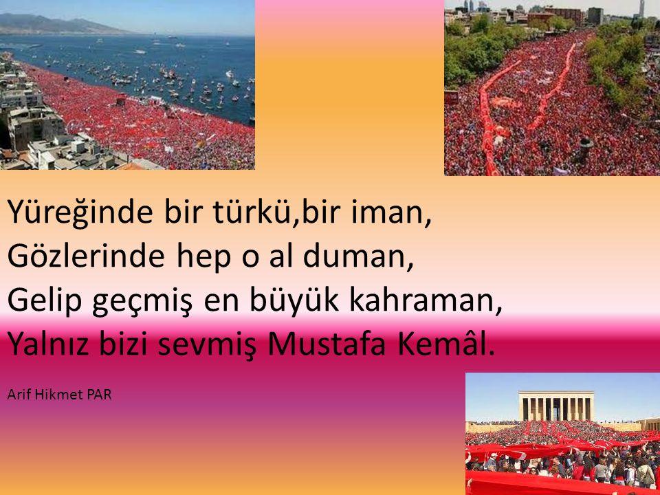 Yüreğinde bir türkü,bir iman, Gözlerinde hep o al duman, Gelip geçmiş en büyük kahraman, Yalnız bizi sevmiş Mustafa Kemâl. Arif Hikmet PAR