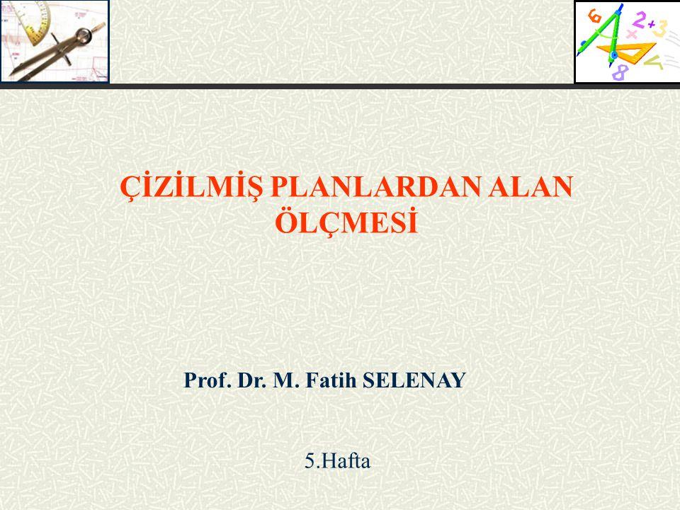 Prof. Dr. M. Fatih SELENAY ÇİZİLMİŞ PLANLARDAN ALAN ÖLÇMESİ 5.Hafta