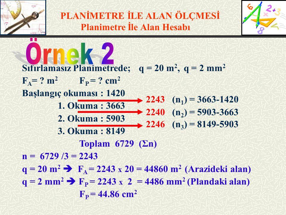 PLANİMETRE İLE ALAN ÖLÇMESİ Planimetre İle Alan Hesabı Sıfırlamasız Planimetrede; q = 20 m 2, q = 2 mm 2 F A = ? m 2 F P = ? cm 2 Başlangıç okuması :