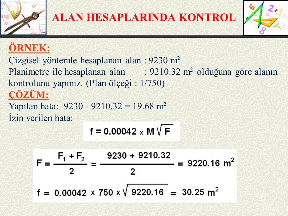 ALAN HESAPLARINDA KONTROL ÖRNEK: Çizgisel yöntemle hesaplanan alan : 9230 m 2 Planimetre ile hesaplanan alan : 9210.32 m 2 olduğuna göre alanın kontro