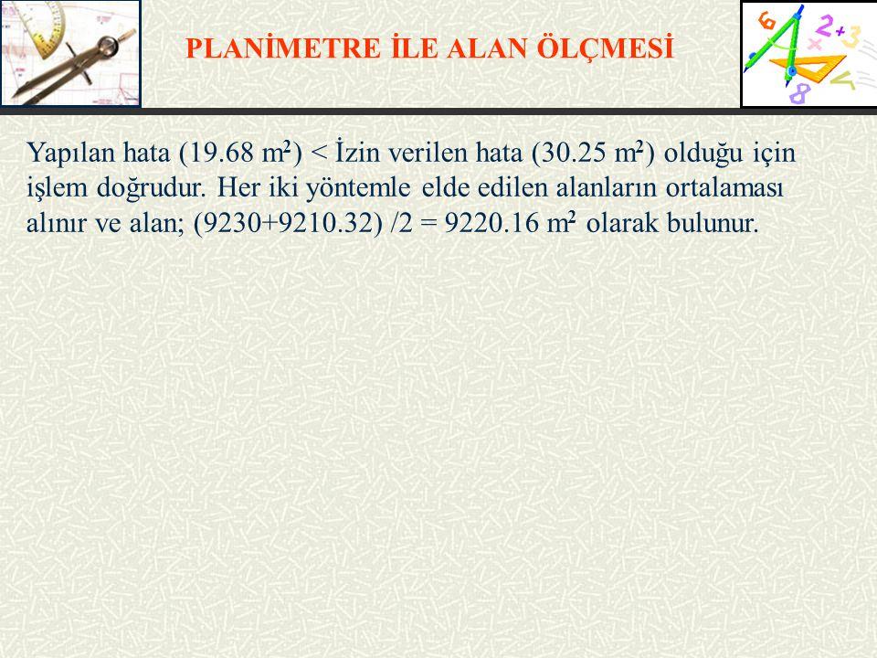 PLANİMETRE İLE ALAN ÖLÇMESİ Yapılan hata (19.68 m 2 ) < İzin verilen hata (30.25 m 2 ) olduğu için işlem doğrudur. Her iki yöntemle elde edilen alanla