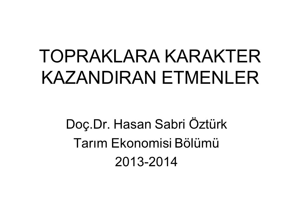 TOPRAKLARA KARAKTER KAZANDIRAN ETMENLER Doç.Dr. Hasan Sabri Öztürk Tarım Ekonomisi Bölümü 2013-2014