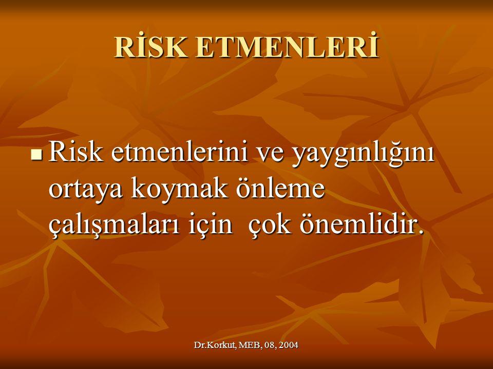 Dr.Korkut, MEB, 08, 2004 RİSK ETMENLERİ Risk etmenlerini ve yaygınlığını ortaya koymak önleme çalışmaları için çok önemlidir.