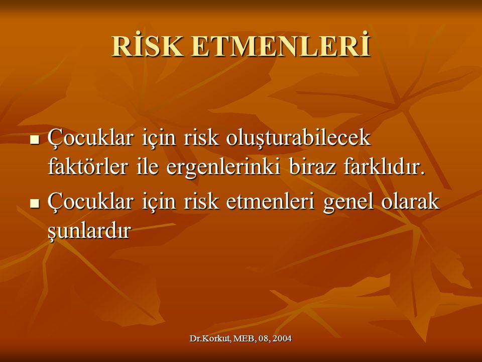 Dr.Korkut, MEB, 08, 2004 RİSK ETMENLERİ Çocuklar için risk oluşturabilecek faktörler ile ergenlerinki biraz farklıdır.