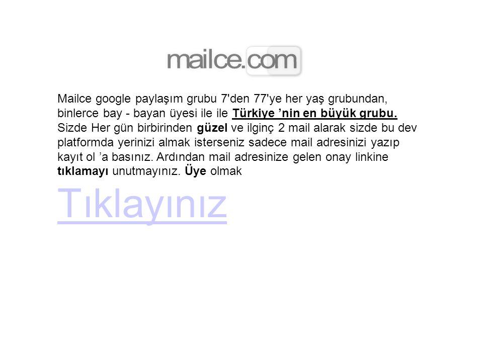Mailce google paylaşım grubu 7'den 77'ye her yaş grubundan, binlerce bay - bayan üyesi ile ile Türkiye 'nin en büyük grubu. Sizde Her gün birbirinden