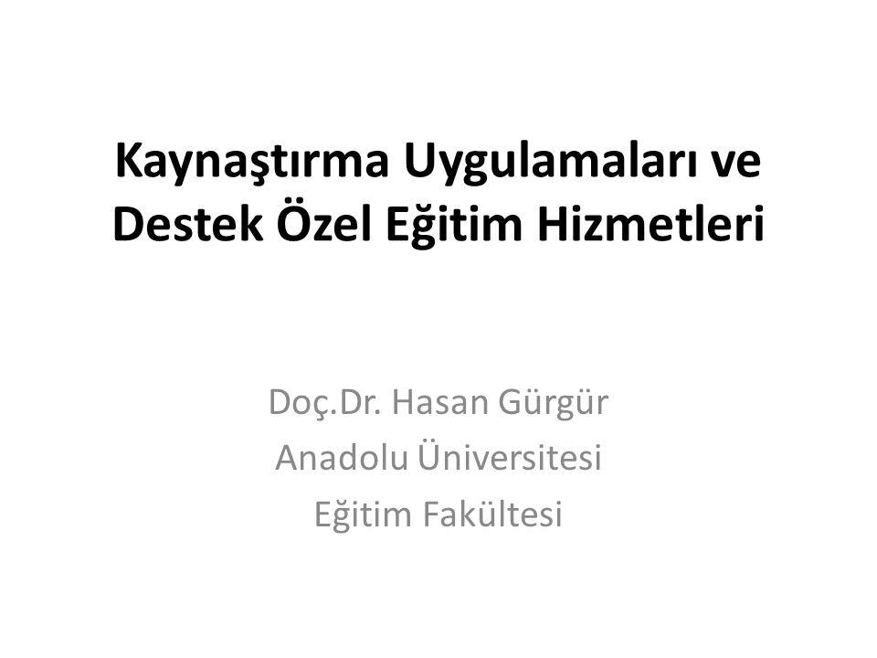 Kaynaştırma Uygulamaları ve Destek Özel Eğitim Hizmetleri Doç.Dr. Hasan Gürgür Anadolu Üniversitesi Eğitim Fakültesi