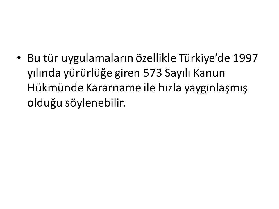Bu tür uygulamaların özellikle Türkiye'de 1997 yılında yürürlüğe giren 573 Sayılı Kanun Hükmünde Kararname ile hızla yaygınlaşmış olduğu söylenebilir.