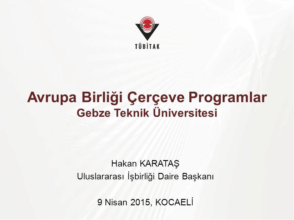 Avrupa Birliği Çerçeve Programlar Gebze Teknik Üniversitesi Hakan KARATAŞ Uluslararası İşbirliği Daire Başkanı 9 Nisan 2015, KOCAELİ
