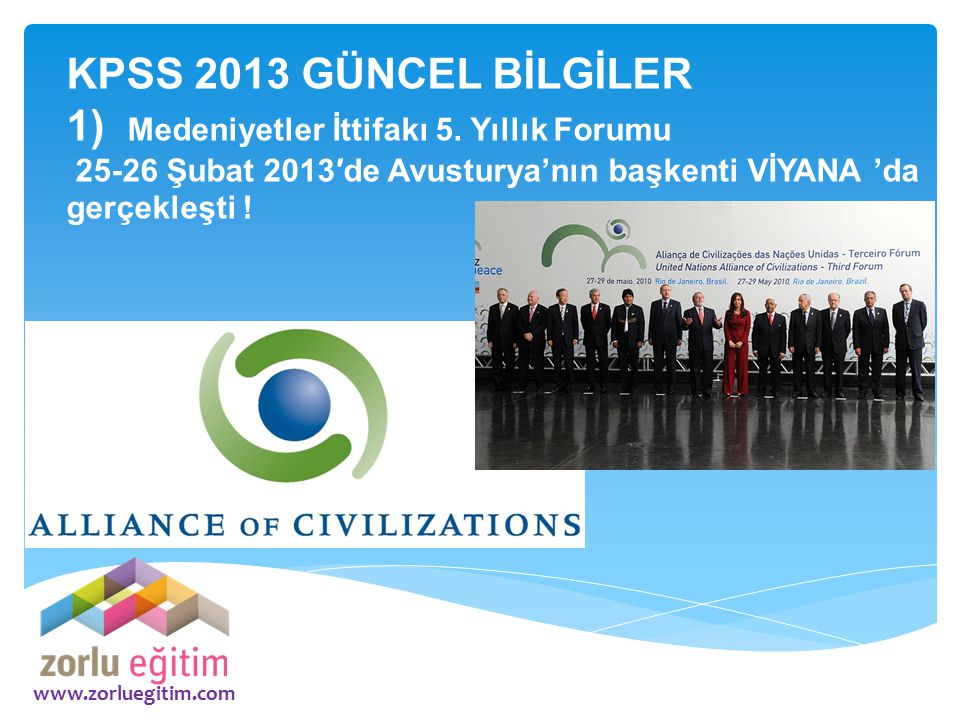 www.zorluegitim.com KPSS 2013 GÜNCEL BİLGİLER 1) Medeniyetler İttifakı 5. Yıllık Forumu 25-26 Şubat 2013′de Avusturya'nın başkenti VİYANA 'da gerçekle