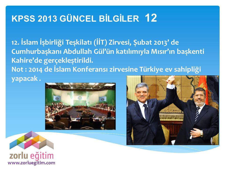 www.zorluegitim.com KPSS 2013 GÜNCEL BİLGİLER 12 12. İslam İşbirliği Teşkilatı (İİT) Zirvesi, Şubat 2013' de Cumhurbaşkanı Abdullah Gül'ün katılımıyla