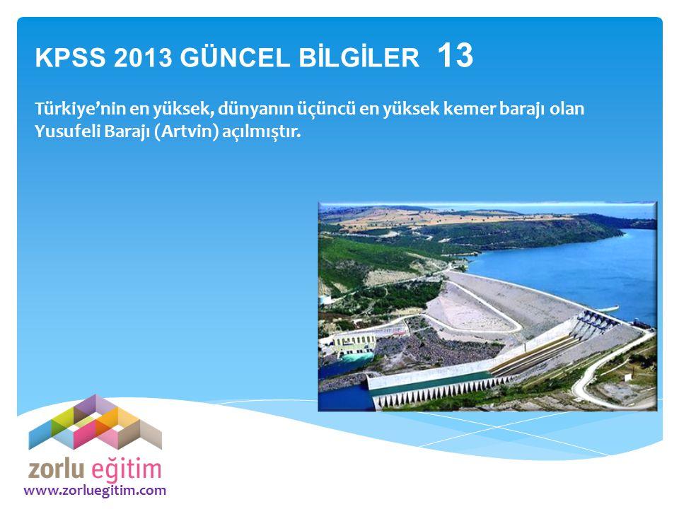 www.zorluegitim.com KPSS 2013 GÜNCEL BİLGİLER 13 Türkiye'nin en yüksek, dünyanın üçüncü en yüksek kemer barajı olan Yusufeli Barajı (Artvin) açılmıştı