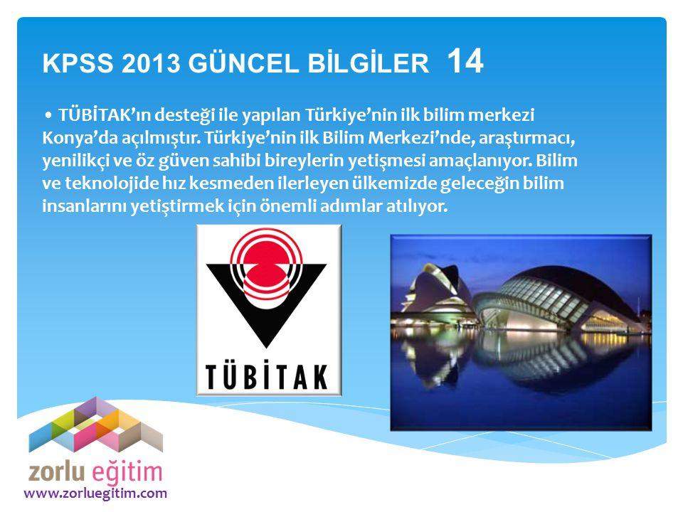 www.zorluegitim.com KPSS 2013 GÜNCEL BİLGİLER 14 TÜBİTAK'ın desteği ile yapılan Türkiye'nin ilk bilim merkezi Konya'da açılmıştır. Türkiye'nin ilk Bil