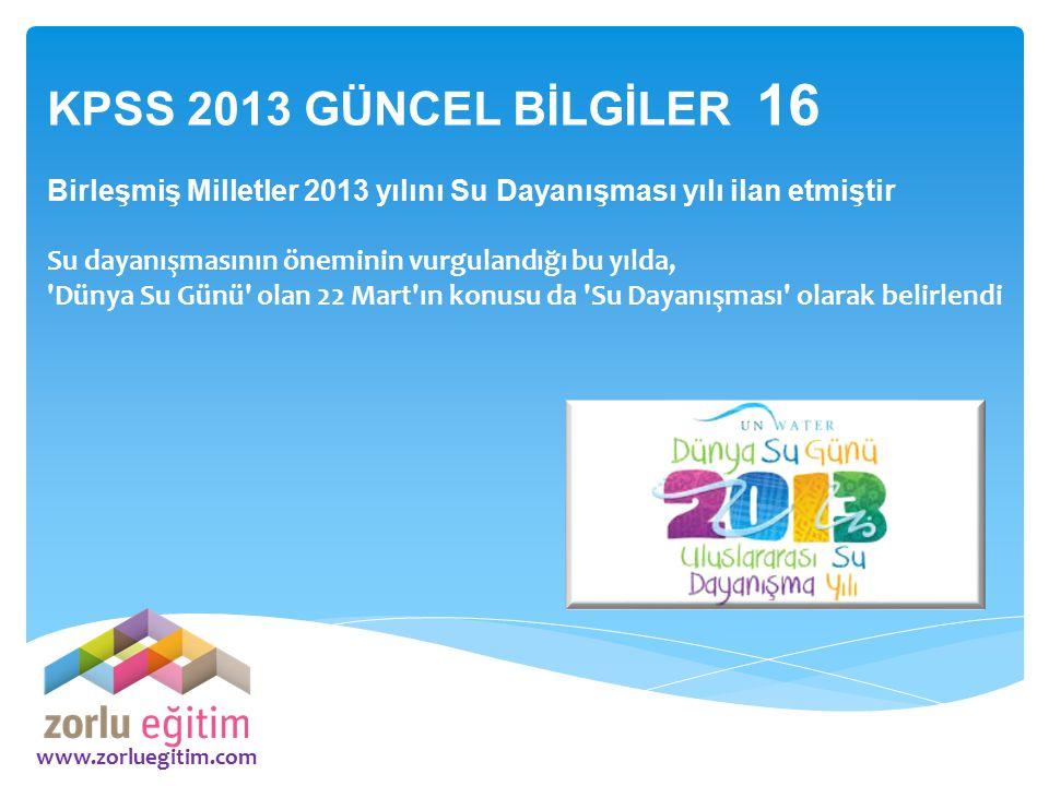 www.zorluegitim.com KPSS 2013 GÜNCEL BİLGİLER 16 Birleşmiş Milletler 2013 yılını Su Dayanışması yılı ilan etmiştir Su dayanışmasının öneminin vurgulan