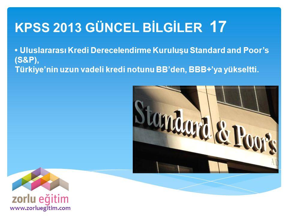 www.zorluegitim.com KPSS 2013 GÜNCEL BİLGİLER 17 Uluslararası Kredi Derecelendirme Kuruluşu Standard and Poor's (S&P), Türkiye'nin uzun vadeli kredi n
