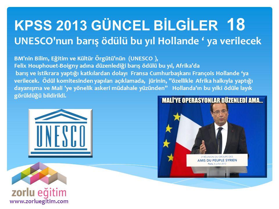 www.zorluegitim.com KPSS 2013 GÜNCEL BİLGİLER 18 UNESCO'nun barış ödülü bu yıl Hollande ' ya verilecek BM'nin Bilim, Eğitim ve Kültür Örgütü'nün (UNES