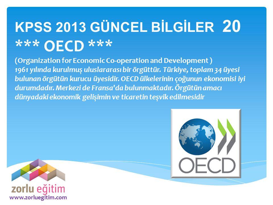 www.zorluegitim.com KPSS 2013 GÜNCEL BİLGİLER 20 *** OECD *** (Organization for Economic Co-operation and Development ) 1961 yılında kurulmuş uluslara