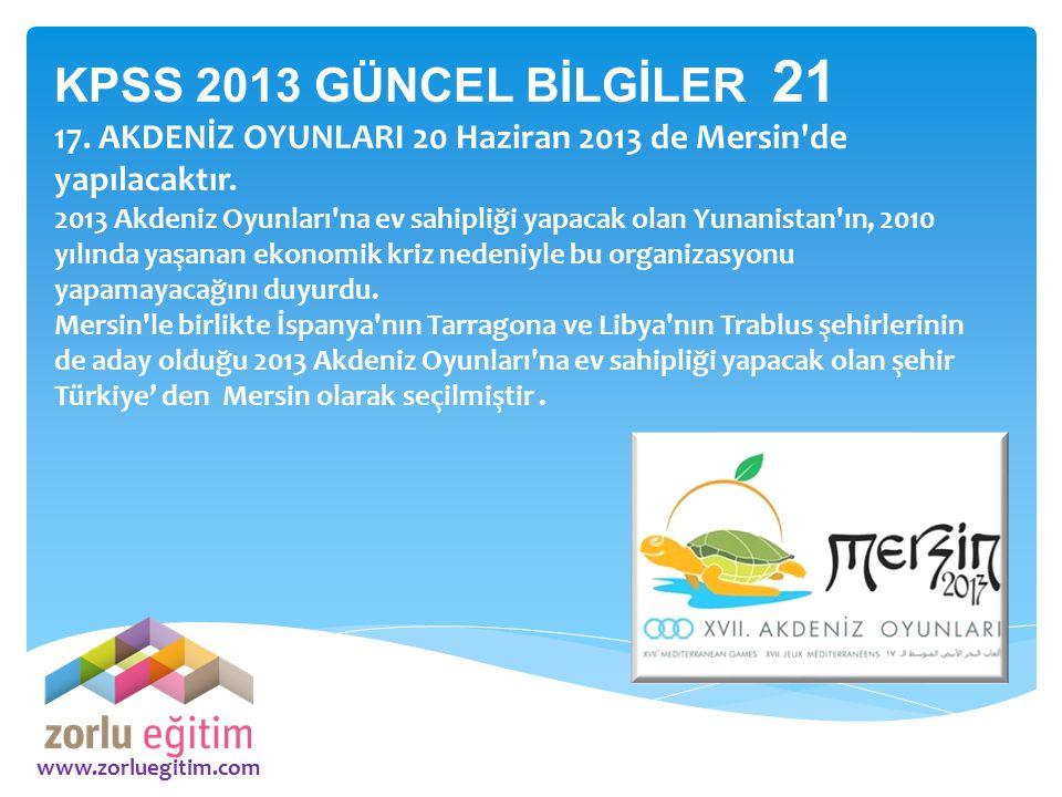 www.zorluegitim.com KPSS 2013 GÜNCEL BİLGİLER 21 17. AKDENİZ OYUNLARI 20 Haziran 2013 de Mersin'de yapılacaktır. 2013 Akdeniz Oyunları'na ev sahipliği