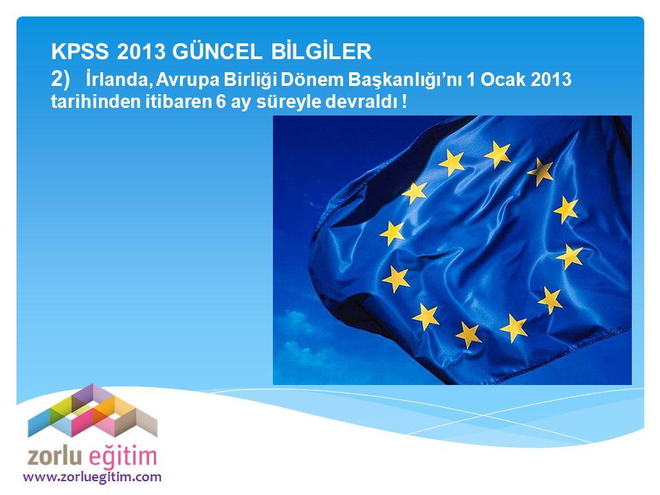 www.zorluegitim.com KPSS 2013 GÜNCEL BİLGİLER 2) İrlanda, Avrupa Birliği Dönem Başkanlığı'nı 1 Ocak 2013 tarihinden itibaren 6 ay süreyle devraldı !