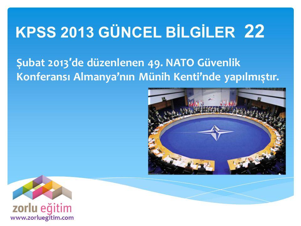 www.zorluegitim.com Şubat 2013 ′ de düzenlenen 49. NATO Güvenlik Konferansı Almanya'nın Münih Kenti'nde yapılmıştır. KPSS 2013 GÜNCEL BİLGİLER 22