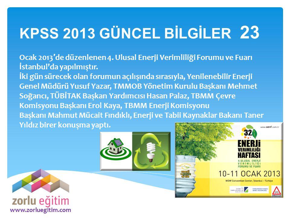 www.zorluegitim.com KPSS 2013 GÜNCEL BİLGİLER 23 Ocak 2013 ′ de düzenlenen 4. Ulusal Enerji Verimliliği Forumu ve Fuarı İstanbul'da yapılmıştır. İki g