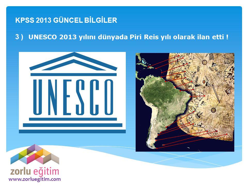 www.zorluegitim.com KPSS 2013 GÜNCEL BİLGİLER 3 ) UNESCO 2013 yılını dünyada Piri Reis yılı olarak ilan etti !