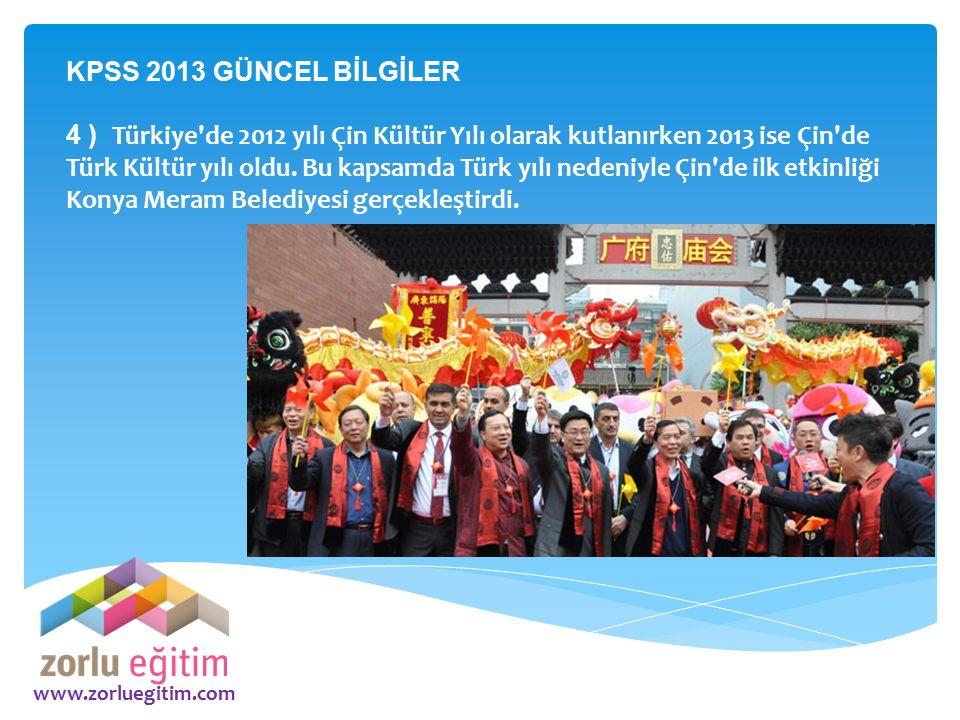 www.zorluegitim.com KPSS 2013 GÜNCEL BİLGİLER 4 ) Türkiye'de 2012 yılı Çin Kültür Yılı olarak kutlanırken 2013 ise Çin'de Türk Kültür yılı oldu. Bu ka
