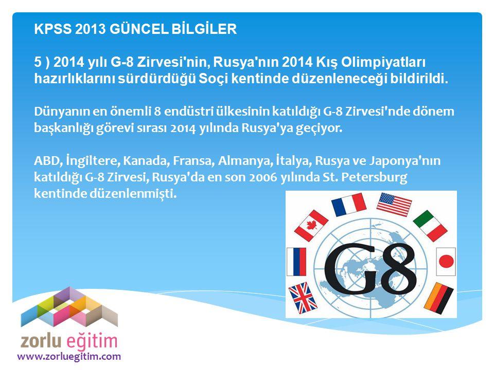 www.zorluegitim.com KPSS 2013 GÜNCEL BİLGİLER 5 ) 2014 yılı G-8 Zirvesi'nin, Rusya'nın 2014 Kış Olimpiyatları hazırlıklarını sürdürdüğü Soçi kentinde