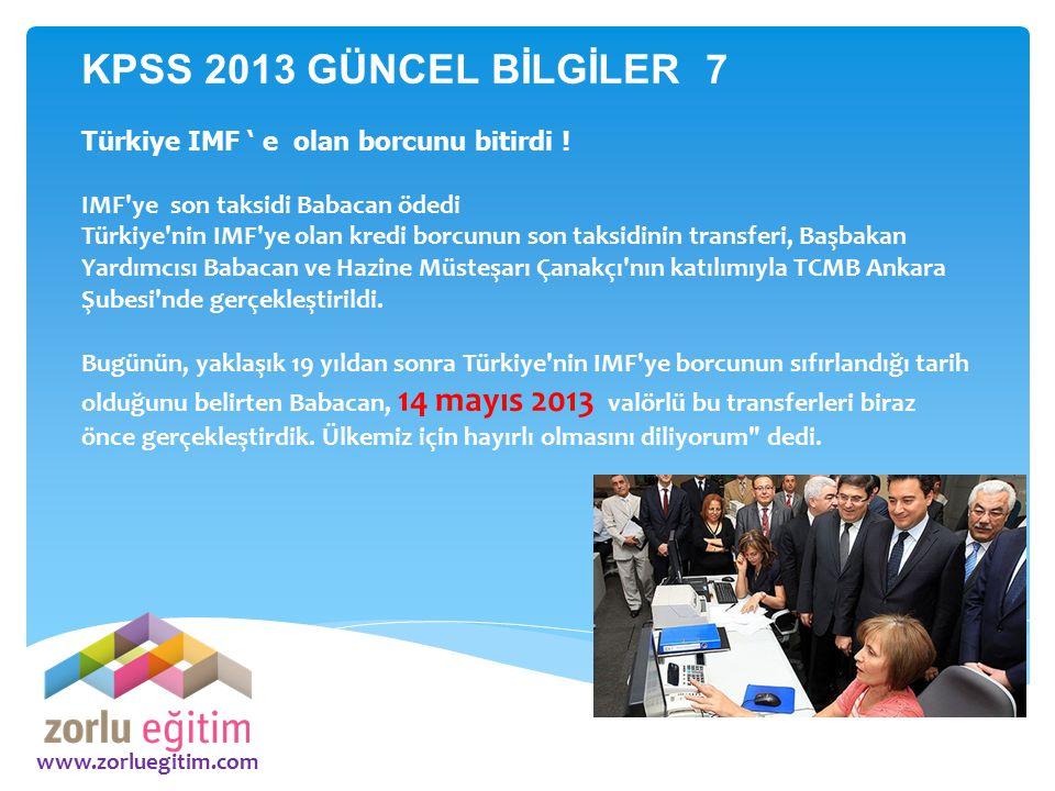www.zorluegitim.com KPSS 2013 GÜNCEL BİLGİLER 7 Türkiye IMF ' e olan borcunu bitirdi ! IMF'ye son taksidi Babacan ödedi Türkiye'nin IMF'ye olan kredi