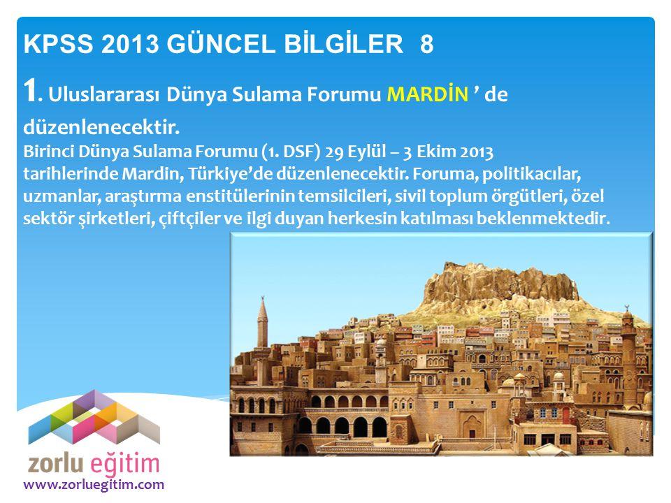 www.zorluegitim.com KPSS 2013 GÜNCEL BİLGİLER 8 1. Uluslararası Dünya Sulama Forumu MARDİN ' de düzenlenecektir. Birinci Dünya Sulama Forumu (1. DSF)