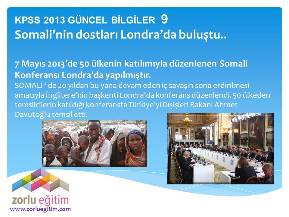 www.zorluegitim.com KPSS 2013 GÜNCEL BİLGİLER 9 Somali'nin dostları Londra'da buluştu.. 7 Mayıs 2013 ′ de 50 ülkenin katılımıyla düzenlenen Somali Kon