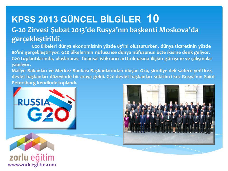 www.zorluegitim.com KPSS 2013 GÜNCEL BİLGİLER 10 G-20 Zirvesi Şubat 2013 ′ de Rusya'nın başkenti Moskova'da gerçekleştirildi. G20 ülkeleri dünya ekono