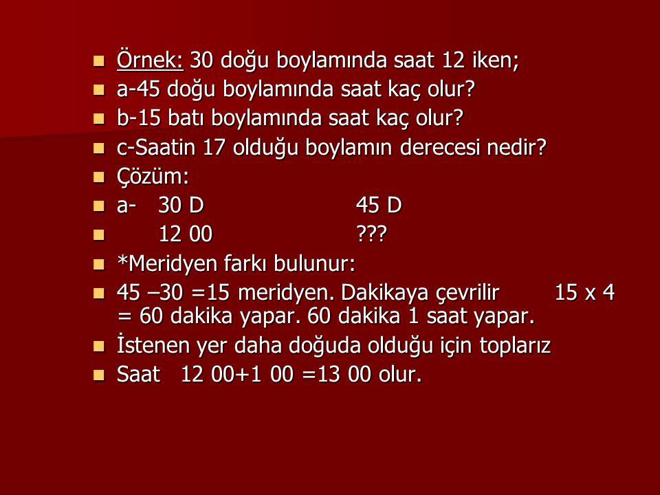 Örnek: 30 doğu boylamında saat 12 iken; Örnek: 30 doğu boylamında saat 12 iken; a-45 doğu boylamında saat kaç olur? a-45 doğu boylamında saat kaç olur